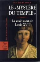 La mort au temple Le «Mystère du Temple», La vraie mort de Louis XVII Paul-Eric Blanrue
